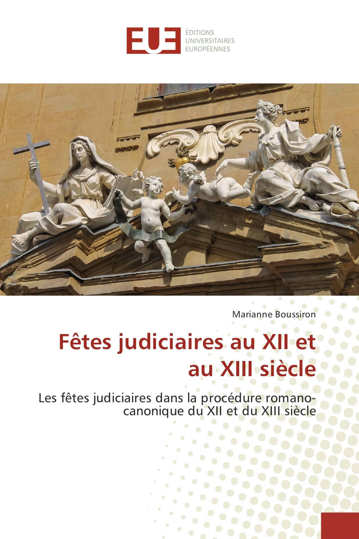 Fêtes judiciaires au XII et au XIII siècle Les fêtes judiciaires dans la procédure romano-canonique du XII et du XIII siècle